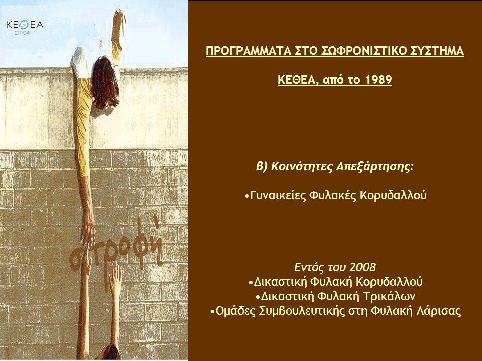 ΠΡΟΓΡΑΜΜΑΤΑ ΣΤΟ ΣΩΦΡΟΝΙΣΤΙΚΟ ΣΥΣΤΗΜΑ ΚΕΘΕΑ, από το 1989 β) Κοινότητες Απεξάρτησης: Γυναικείες Φυλακές Κορυδαλλού Εντός του 2008 Δικαστική Φυλακή Κορυδαλλού Δικαστική Φυλακή Τρικάλων Ομάδες Συμβουλευτικής στη Φυλακή Λάρισας