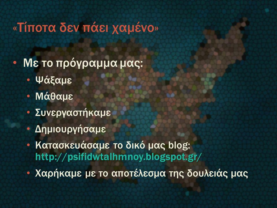 «Τίποτα δεν πάει χαμένο» Με το πρόγραμμα μας: Ψάξαμε Μάθαμε Συνεργαστήκαμε Δημιουργήσαμε http://psifidwtalhmnoy.blogspot.gr/ Κατασκευάσαμε το δικό μας blog: http://psifidwtalhmnoy.blogspot.gr/ Χαρήκαμε με το αποτέλεσμα της δουλειάς μας