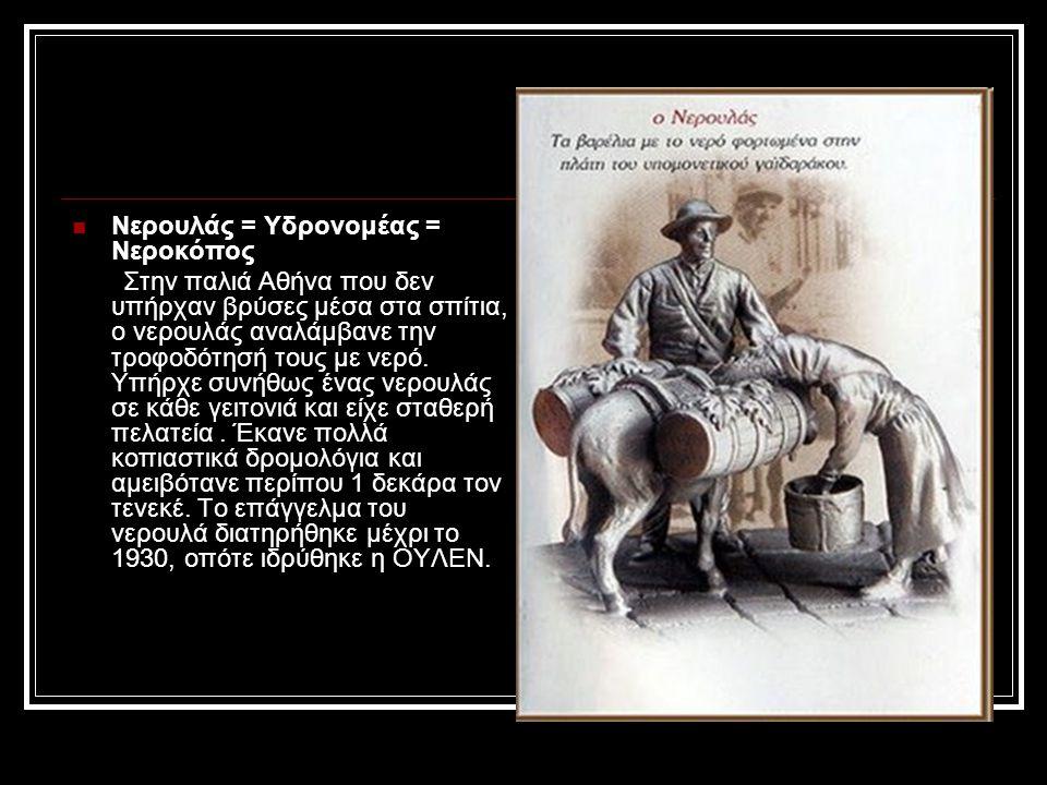 Νερουλάς = Υδρονομέας = Νεροκόπος Στην παλιά Αθήνα που δεν υπήρχαν βρύσες μέσα στα σπίτια, ο νερουλάς αναλάμβανε την τροφοδότησή τους με νερό. Υπήρχε