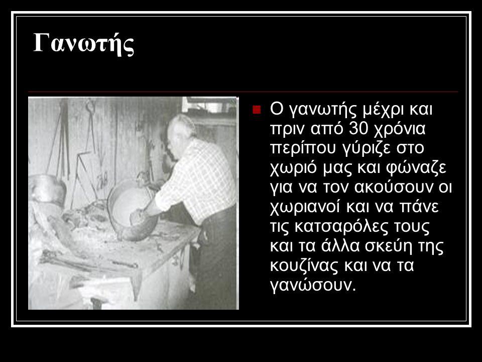 Γανωτής Ο γανωτής μέχρι και πριν από 30 χρόνια περίπου γύριζε στο χωριό μας και φώναζε για να τον ακούσουν οι χωριανοί και να πάνε τις κατσαρόλες τους