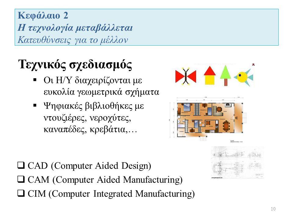 Κεφάλαιο 2 Η τεχνολογία μεταβάλλεται Κατευθύνσεις για το μέλλον 10 Τεχνικός σχεδιασμός  Οι Η/Υ διαχειρίζονται με ευκολία γεωμετρικά σχήματα  Ψηφιακές βιβλιοθήκες με ντουζιέρες, νεροχύτες, καναπέδες, κρεβάτια,…  CAD (Computer Aided Design)  CAM (Computer Aided Manufacturing)  CIM (Computer Integrated Manufacturing)