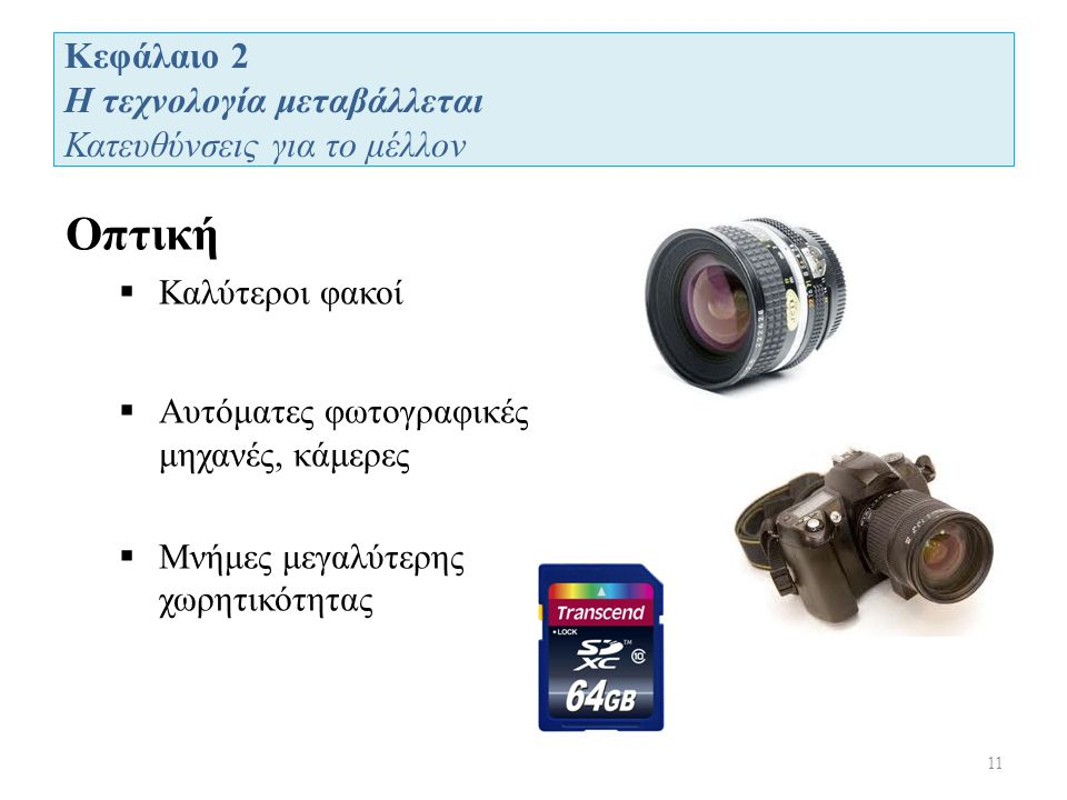 Κεφάλαιο 2 Η τεχνολογία μεταβάλλεται Κατευθύνσεις για το μέλλον 11 Οπτική  Καλύτεροι φακοί  Αυτόματες φωτογραφικές μηχανές, κάμερες  Μνήμες μεγαλύτερης χωρητικότητας