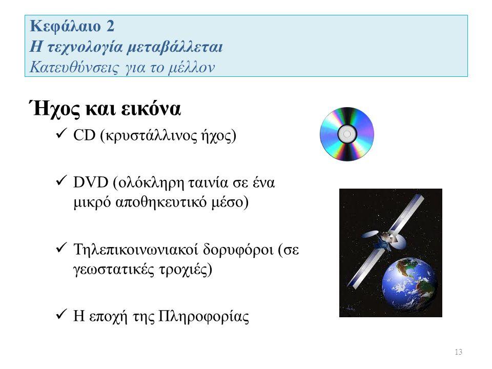 Κεφάλαιο 2 Η τεχνολογία μεταβάλλεται Κατευθύνσεις για το μέλλον 13 Ήχος και εικόνα CD (κρυστάλλινος ήχος) DVD (ολόκληρη ταινία σε ένα μικρό αποθηκευτικό μέσο) Τηλεπικοινωνιακοί δορυφόροι (σε γεωστατικές τροχιές) Η εποχή της Πληροφορίας