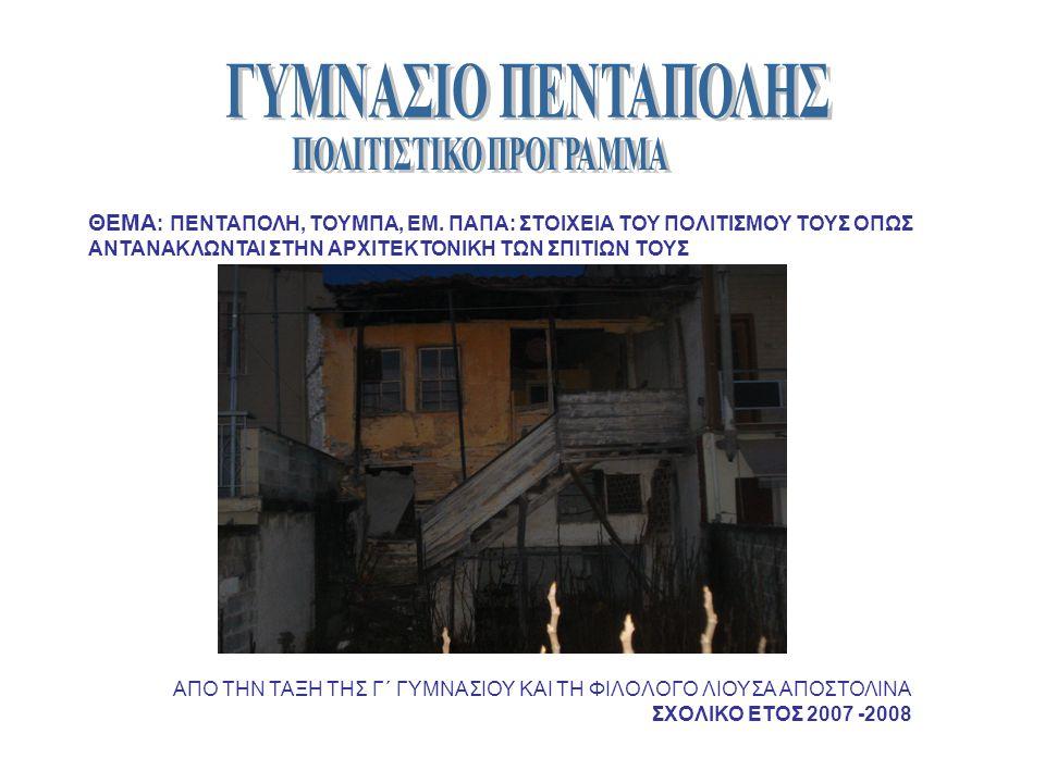 ΘΕΜΑ : ΠΕΝΤΑΠΟΛΗ, ΤΟΥΜΠΑ, ΕΜ. ΠΑΠΑ: ΣΤΟΙΧΕΙΑ ΤΟΥ ΠΟΛΙΤΙΣΜΟΥ ΤΟΥΣ ΟΠΩΣ ΑΝΤΑΝΑΚΛΩΝΤΑΙ ΣΤΗΝ ΑΡΧΙΤΕΚΤΟΝΙΚΗ ΤΩΝ ΣΠΙΤΙΩΝ ΤΟΥΣ ΑΠΟ ΤΗΝ ΤΑΞΗ ΤΗΣ Γ΄ ΓΥΜΝΑΣΙΟΥ