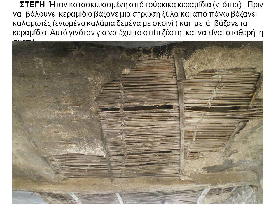 ΣΤΕΓΗ: Ήταν κατασκευασμένη από τούρκικα κεραμίδια (ντόπια). Πριν να βάλουνε κεραμίδια βάζανε μια στρώση ξύλα και από πάνω βάζανε καλαμωτές (ενωμένα κα