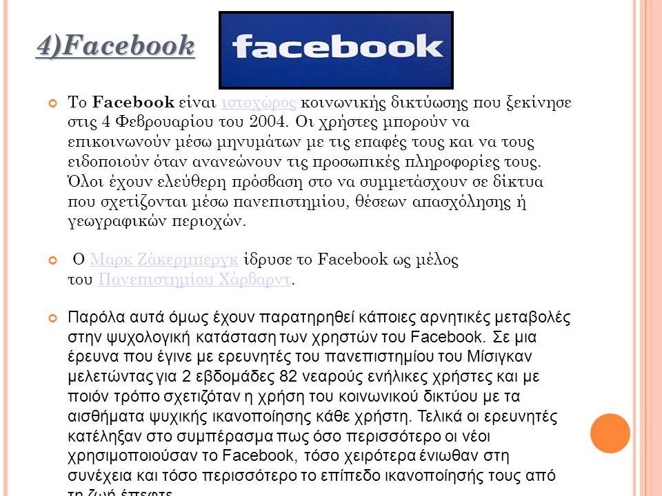 4)Facebook Το Facebook είναι ιστοχώρος κοινωνικής δικτύωσης που ξεκίνησε στις 4 Φεβρουαρίου του 2004.