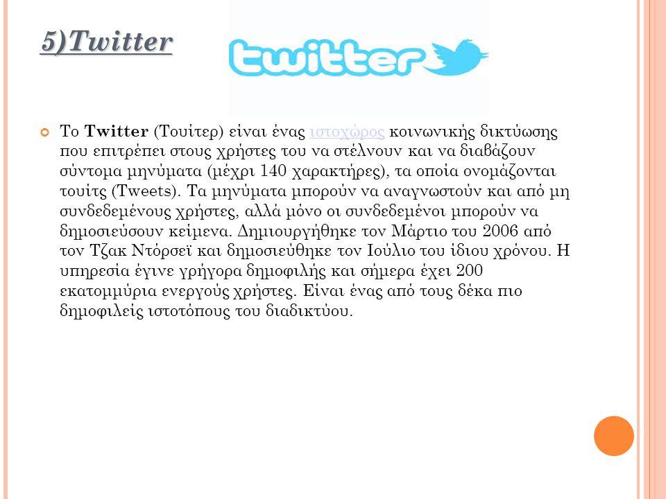 5)Twitter 5)Twitter Το Twitter (Τουίτερ) είναι ένας ιστοχώρος κοινωνικής δικτύωσης που επιτρέπει στους χρήστες του να στέλνουν και να διαβάζουν σύντομα μηνύματα (μέχρι 140 χαρακτήρες), τα οποία ονομάζονται τουίτς (Tweets).