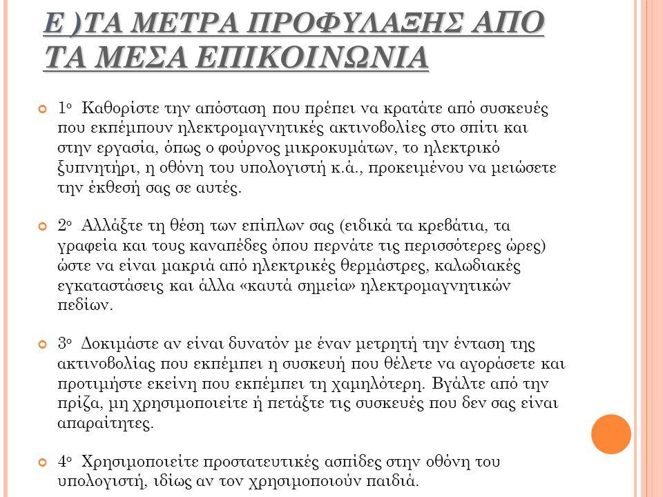 Ε )ΤΑ ΜΕΤΡΑ ΠΡΟΦΥΛΑΞΗΣ ΑΠΟ ΤΑ ΜΕΣΑ ΕΠΙΚΟΙΝΩΝΙΑ 1 ο Καθορίστε την απόσταση που πρέπει να κρατάτε από συσκευές που εκπέμπουν ηλεκτρομαγνητικές ακτινοβολίες στο σπίτι και στην εργασία, όπως ο φούρνος μικροκυμάτων, το ηλεκτρικό ξυπνητήρι, η οθόνη του υπολογιστή κ.ά., προκειμένου να μειώσετε την έκθεσή σας σε αυτές.