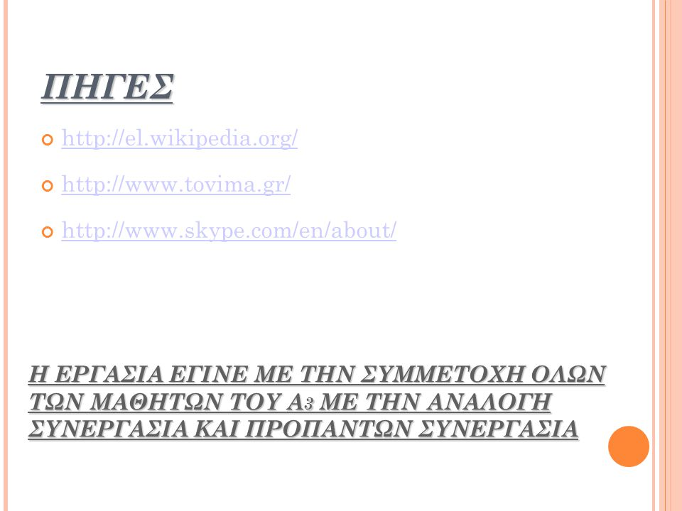 ΠΗΓΕΣ http://el.wikipedia.org/ http://www.tovima.gr/ http://www.skype.com/en/about/ Η ΕΡΓΑΣΙΑ ΕΓΙΝΕ ΜΕ ΤΗΝ ΣΥΜΜΕΤΟΧΗ ΟΛΩΝ ΤΩΝ ΜΑΘΗΤΩΝ ΤΟΥ Α 3 ΜΕ ΤΗΝ ΑΝΑΛΟΓΗ ΣΥΝΕΡΓΑΣΙΑ ΚΑΙ ΠΡΟΠΑΝΤΩΝ ΣΥΝΕΡΓΑΣΙΑ