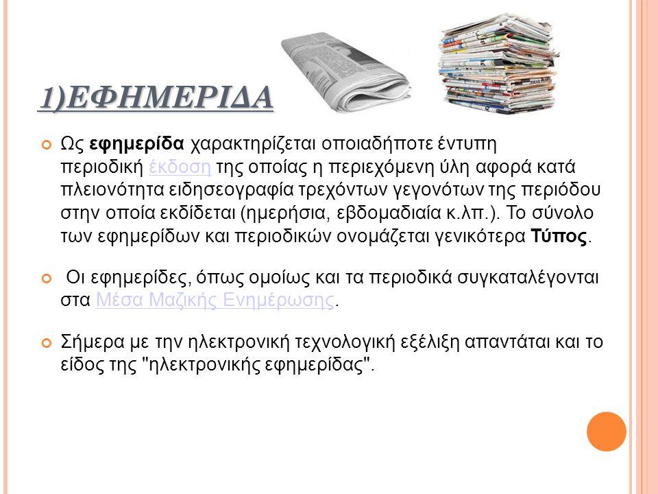 1) ΕΦΗΜΕΡΙΔΑ Ως εφημερίδα χαρακτηρίζεται οποιαδήποτε έντυπη περιοδική έκδοση της οποίας η περιεχόμενη ύλη αφορά κατά πλειονότητα ειδησεογραφία τρεχόντων γεγονότων της περιόδου στην οποία εκδίδεται (ημερήσια, εβδομαδιαία κ.λπ.).