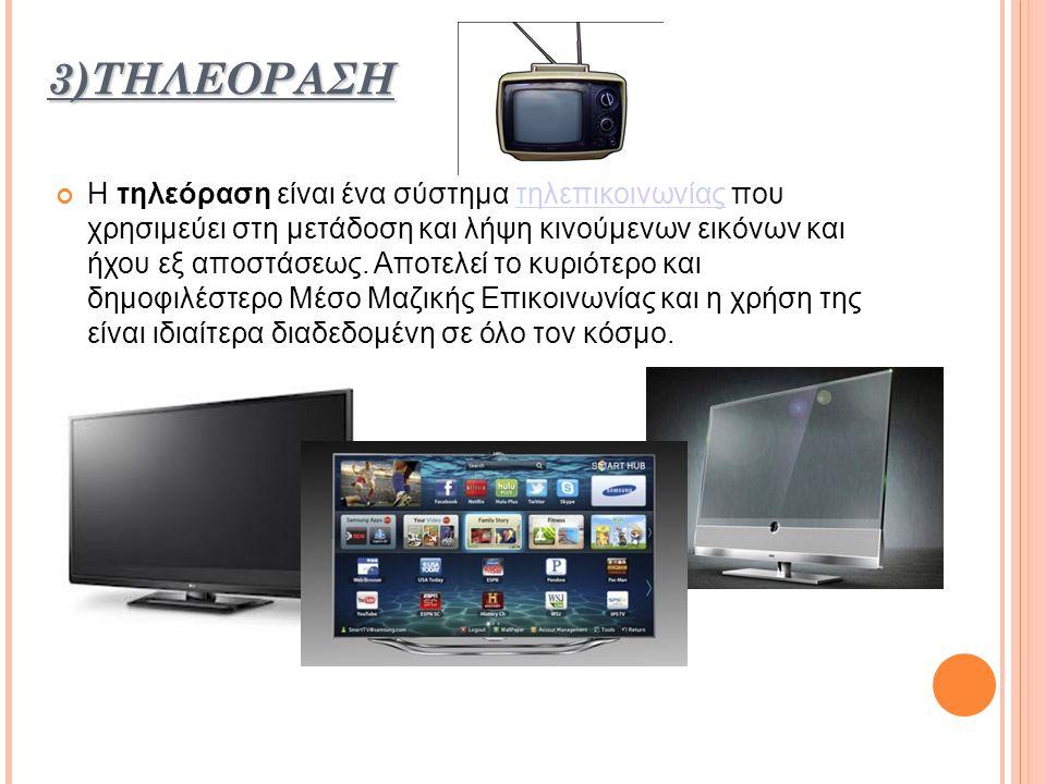 3)ΤΗΛΕΟΡΑΣΗ Η τηλεόραση είναι ένα σύστημα τηλεπικοινωνίας που χρησιμεύει στη μετάδοση και λήψη κινούμενων εικόνων και ήχου εξ αποστάσεως.