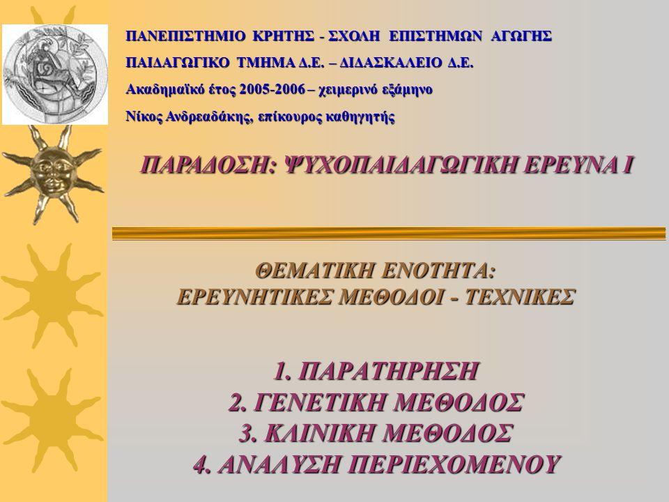 ΘΕΜΑΤΙΚΗ ΕΝΟΤΗΤΑ: ΕΡΕΥΝΗΤΙΚΕΣ ΜΕΘΟΔΟΙ - ΤΕΧΝΙΚΕΣ 1. ΠΑΡΑΤΗΡΗΣΗ 2. ΓΕΝΕΤΙΚΗ ΜΕΘΟΔΟΣ 3. ΚΛΙΝΙΚΗ ΜΕΘΟΔΟΣ 4. ΑΝΑΛΥΣΗ ΠΕΡΙΕΧΟΜΕΝΟΥ ΠΑΝΕΠΙΣΤΗΜΙΟ ΚΡΗΤΗΣ - ΣΧ