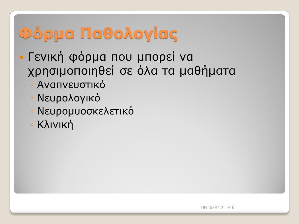 Φόρμα Παθολογίας Γενική φόρμα που μπορεί να χρησιμοποιηθεί σε όλα τα μαθήματα ◦Αναπνευστικό ◦Νευρολογικό ◦Νευρομυοσκελετικό ◦Κλινική UH NMS1 2009-10