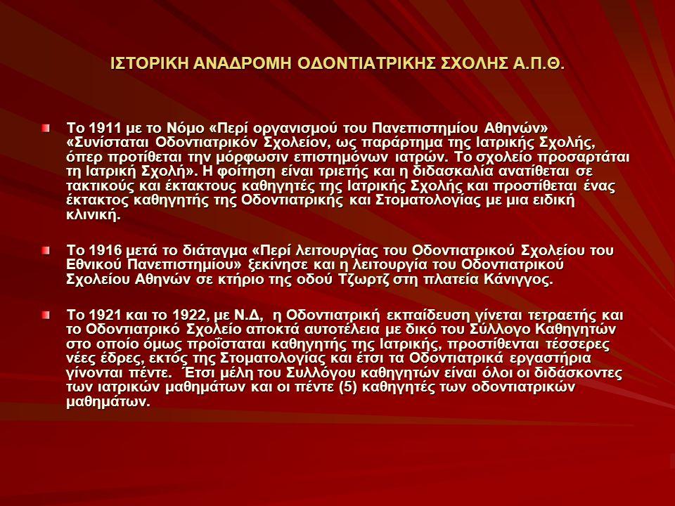ΙΣΤΟΡΙΚΗ ΑΝΑΔΡΟΜΗ ΟΔΟΝΤΙΑΤΡΙΚΗΣ ΣΧΟΛΗΣ Α.Π.Θ. Το 1911 με το Νόμο «Περί οργανισμού του Πανεπιστημίου Αθηνών» «Συνίσταται Οδοντιατρικόν Σχολείον, ως παρ