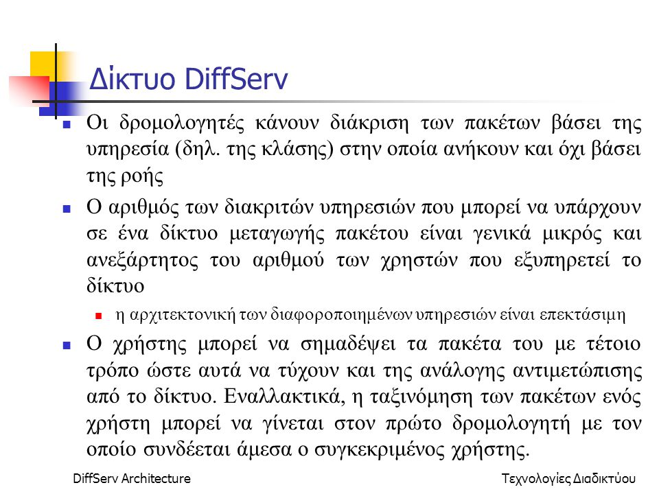 DiffServ ArchitectureΤεχνολογίες Διαδικτύου Δίκτυο DiffServ Οι δρομολογητές κάνουν διάκριση των πακέτων βάσει της υπηρεσία (δηλ.