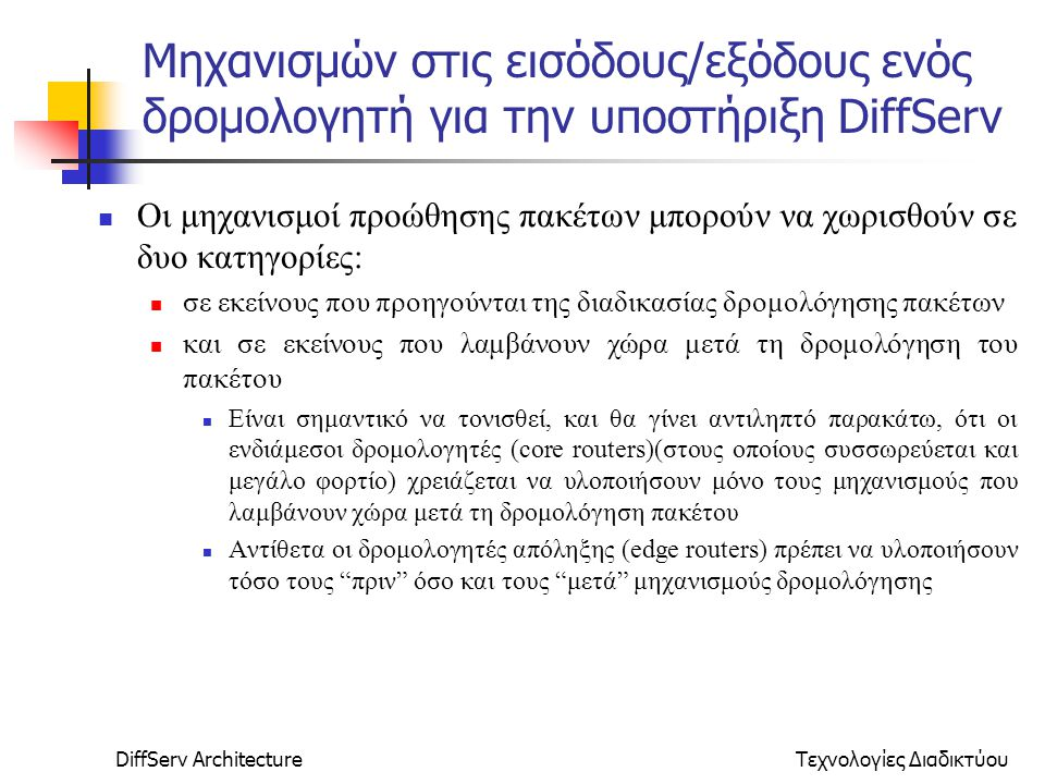 DiffServ ArchitectureΤεχνολογίες Διαδικτύου Μηχανισμών στις εισόδους/εξόδους ενός δρομολογητή για την υποστήριξη DiffServ Οι μηχανισμοί προώθησης πακέτων μπορούν να χωρισθούν σε δυο κατηγορίες: σε εκείνους που προηγούνται της διαδικασίας δρομολόγησης πακέτων και σε εκείνους που λαμβάνουν χώρα μετά τη δρομολόγηση του πακέτου Είναι σημαντικό να τονισθεί, και θα γίνει αντιληπτό παρακάτω, ότι οι ενδιάμεσοι δρομολογητές (core routers)(στους οποίους συσσωρεύεται και μεγάλο φορτίο) χρειάζεται να υλοποιήσουν μόνο τους μηχανισμούς που λαμβάνουν χώρα μετά τη δρομολόγηση πακέτου Αντίθετα οι δρομολογητές απόληξης (edge routers) πρέπει να υλοποιήσουν τόσο τους πριν όσο και τους μετά μηχανισμούς δρομολόγησης