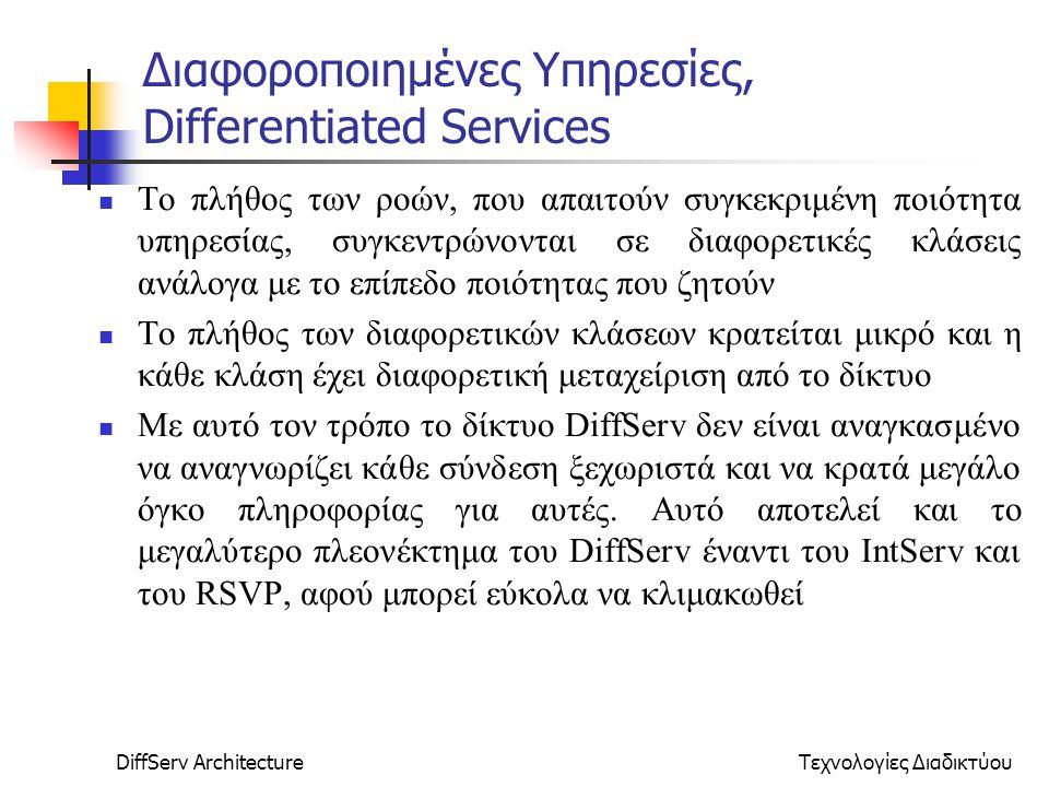 DiffServ ArchitectureΤεχνολογίες Διαδικτύου Διαφοροποιημένες Υπηρεσίες, Differentiated Services Το πλήθος των ροών, που απαιτούν συγκεκριμένη ποιότητα υπηρεσίας, συγκεντρώνονται σε διαφορετικές κλάσεις ανάλογα με το επίπεδο ποιότητας που ζητούν Το πλήθος των διαφορετικών κλάσεων κρατείται μικρό και η κάθε κλάση έχει διαφορετική μεταχείριση από το δίκτυο Με αυτό τον τρόπο το δίκτυο DiffServ δεν είναι αναγκασμένο να αναγνωρίζει κάθε σύνδεση ξεχωριστά και να κρατά μεγάλο όγκο πληροφορίας για αυτές.