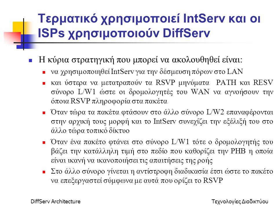 DiffServ ArchitectureΤεχνολογίες Διαδικτύου Τερματικό χρησιμοποιεί IntServ και οι ISPs χρησιμοποιούν DiffServ Η κύρια στρατηγική που μπορεί να ακολουθηθεί είναι: να χρησιμοποιηθεί IntServ για την δέσμευση πόρων στο LAN και ύστερα να μετατραπούν τα RSVP μηνύματα PATH και RESV σύνορο L/W1 ώστε οι δρομολογητές του WAN να αγνοήσουν την όποια RSVP πληροφορία στα πακέτα Όταν τώρα τα πακέτα φτάσουν στο άλλο σύνορο L/W2 επαναφέρονται στην αρχική τους μορφή και το IntServ συνεχίζει την εξέλιξή του στο άλλο τώρα τοπικό δίκτυο Όταν ένα πακέτο φτάνει στο σύνορο L/W1 τότε ο δρομολογητής του βάζει την κατάλληλη τιμή στο πεδίο που καθορίζει την ΡΗΒ η οποία είναι ικανή να ικανοποιήσει τις απαιτήσεις της ροής Στο άλλο σύνορο γίνεται η αντίστροφη διαδικασία έτσι ώστε το πακέτο να επεξεργαστεί σύμφωνα με αυτά που ορίζει το RSVP