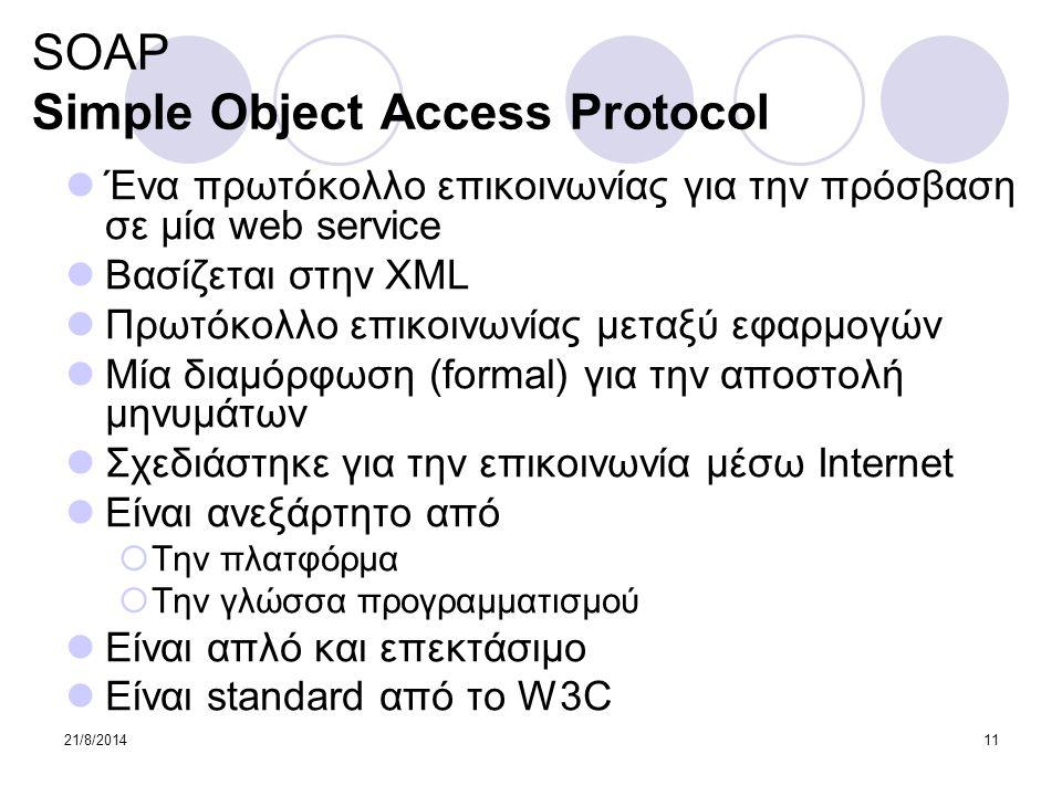 21/8/201411 SOAP Simple Object Access Protocol Ένα πρωτόκολλο επικοινωνίας για την πρόσβαση σε μία web service Βασίζεται στην XML Πρωτόκολλο επικοινων