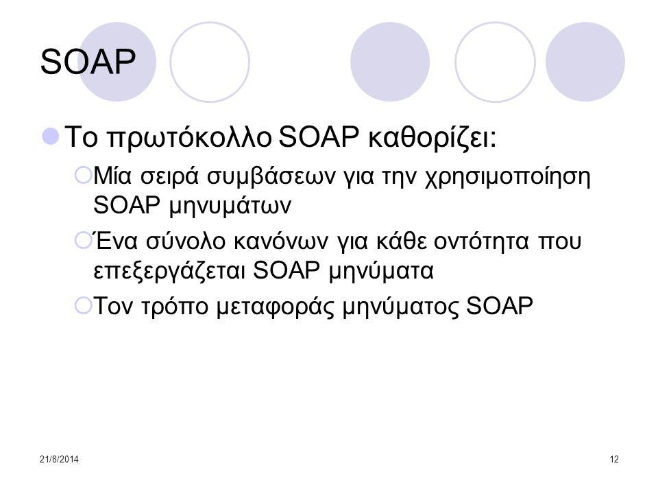 21/8/201412 SOAP Το πρωτόκολλο SOAP καθορίζει:  Μία σειρά συμβάσεων για την χρησιμοποίηση SOAP μηνυμάτων  Ένα σύνολο κανόνων για κάθε οντότητα που ε