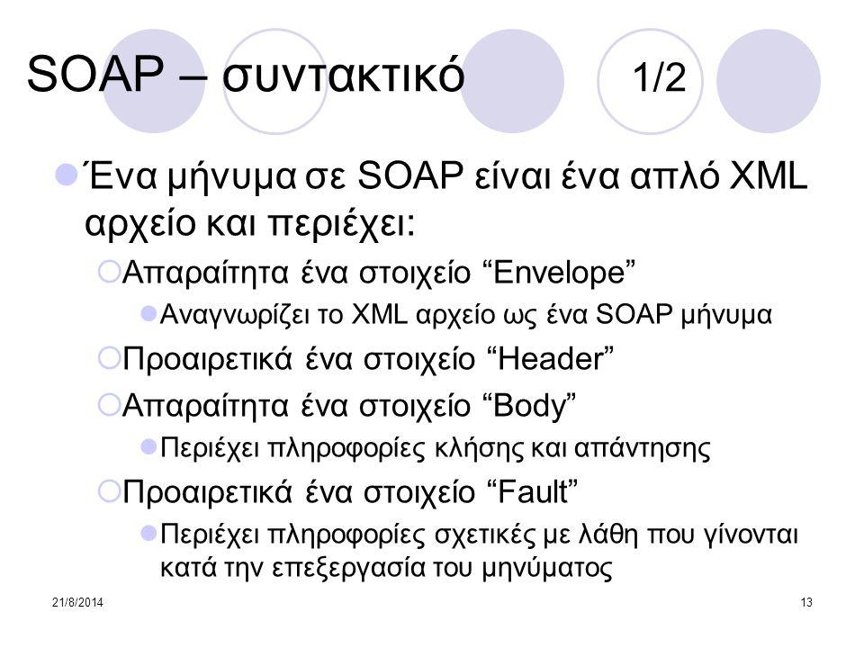 "21/8/201413 SOAP – συντακτικό 1/2 Ένα μήνυμα σε SOAP είναι ένα απλό XML αρχείο και περιέχει:  Απαραίτητα ένα στοιχείο ""Envelope"" Αναγνωρίζει το XML α"
