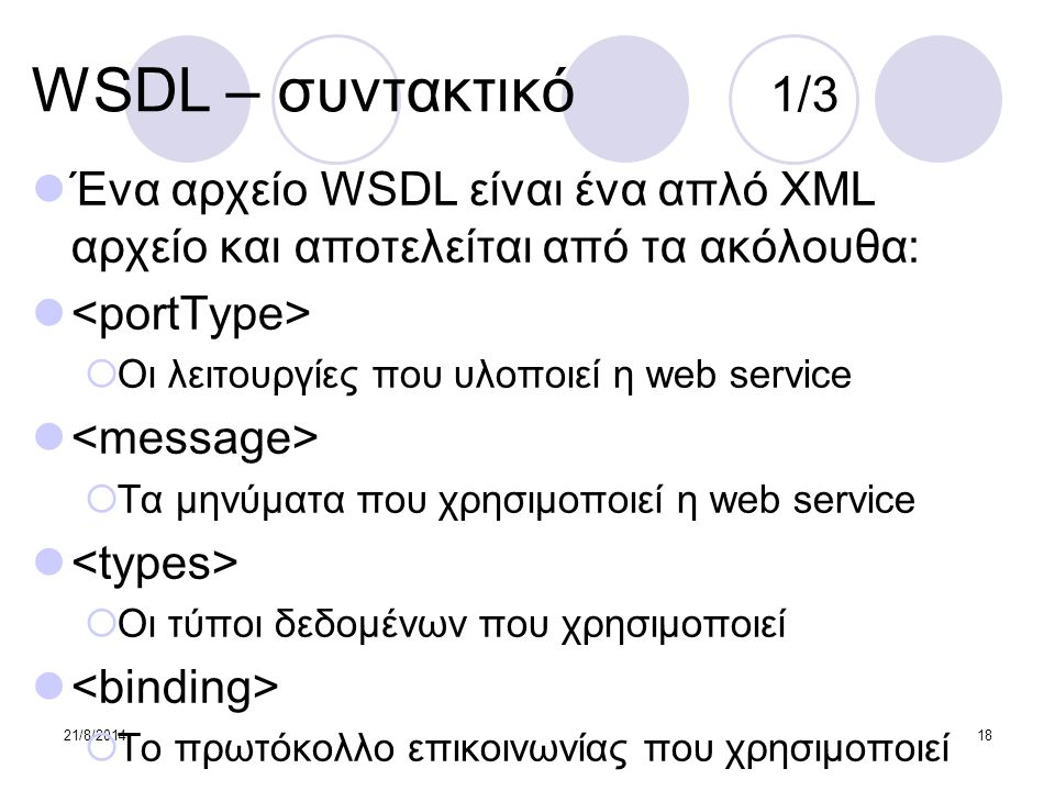 21/8/201418 WSDL – συντακτικό 1/3 Ένα αρχείο WSDL είναι ένα απλό XML αρχείο και αποτελείται από τα ακόλουθα:  Οι λειτουργίες που υλοποιεί η web servi