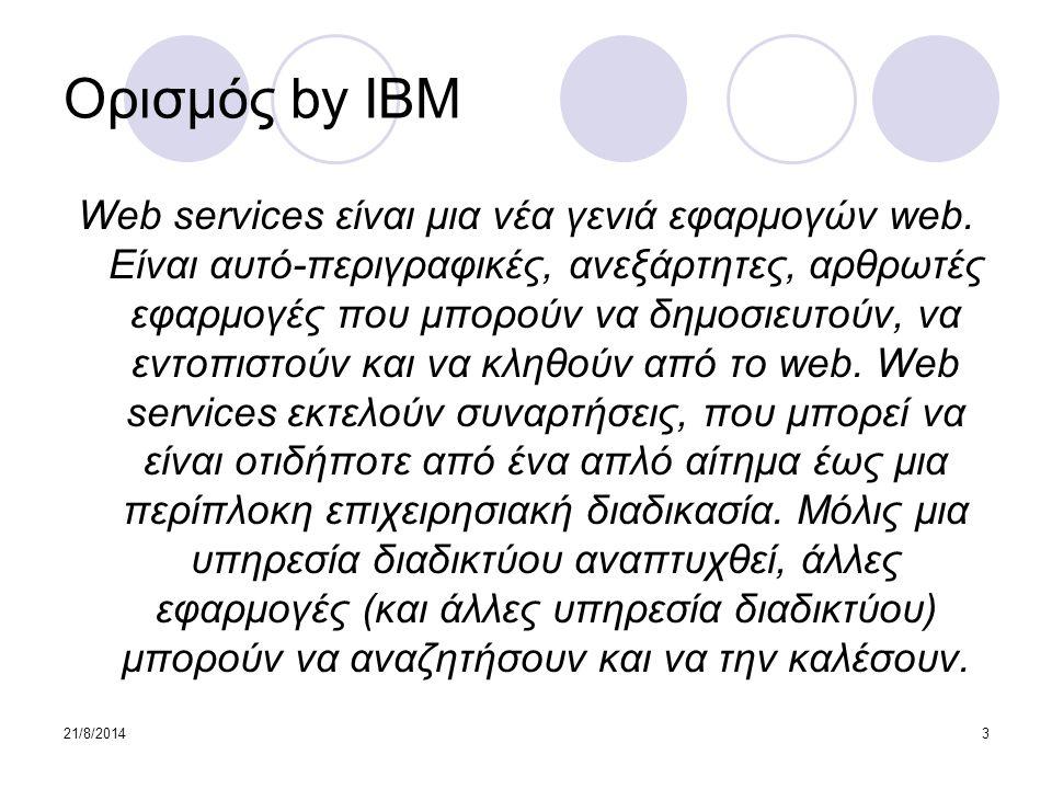 21/8/20143 Ορισμός by IBM Web services είναι μια νέα γενιά εφαρμογών web. Είναι αυτό-περιγραφικές, ανεξάρτητες, αρθρωτές εφαρμογές που μπορούν να δημο