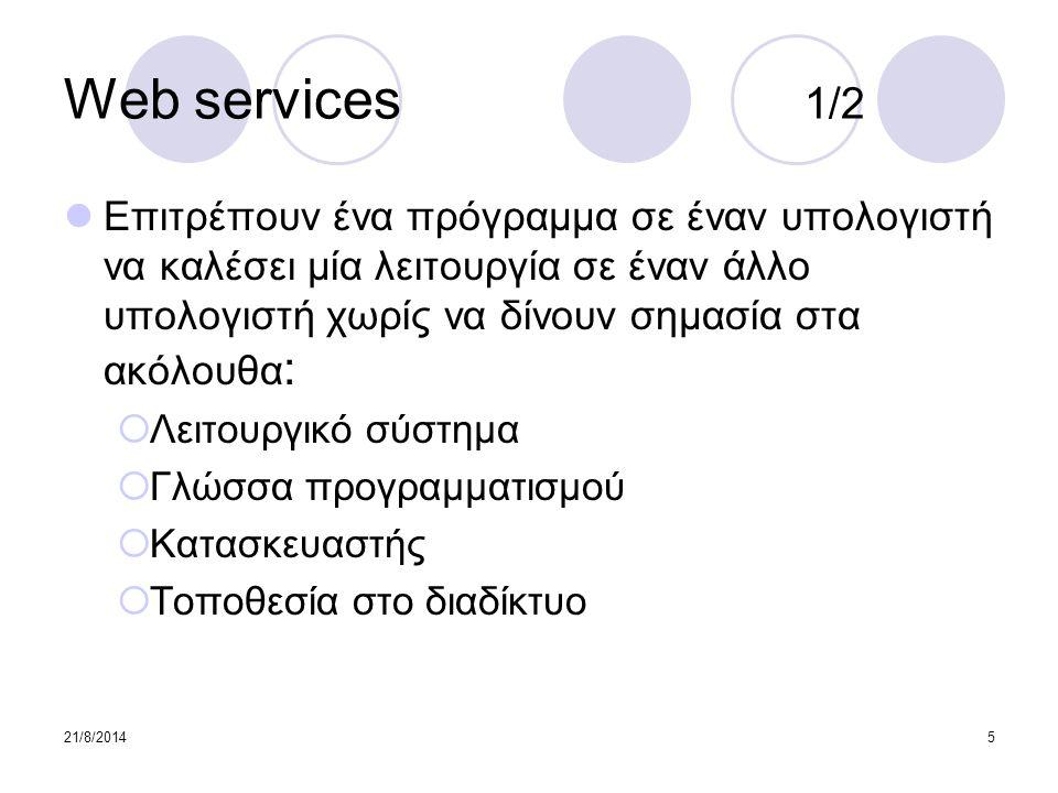 21/8/20145 Web services 1/2 Επιτρέπουν ένα πρόγραμμα σε έναν υπολογιστή να καλέσει μία λειτουργία σε έναν άλλο υπολογιστή χωρίς να δίνουν σημασία στα