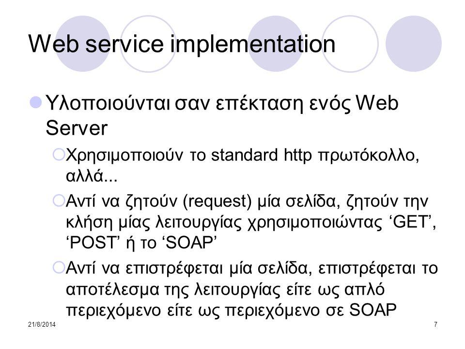 21/8/20148 Web services architecture 1/2 Architecture components  Service: η υλοποίηση μίας web service  Service Description: περιέχει τις πληροφορίες της διασύνδεσης και της υλοποίησης της υπηρεσίας Roles  Service Provider: η πλατφόρμα που φιλοξενεί την υπηρεσία  Service Requestor: η εφαρμογή που καλεί μία υπηρεσία  Discovery Agency: ένα σύνολο από περιγραφές υπηρεσιών στο οποίο οι service providers δημοσιεύουν τις περιγραφές των υπηρεσιών τους Interactions between the three roles  Publish  Find  Interact