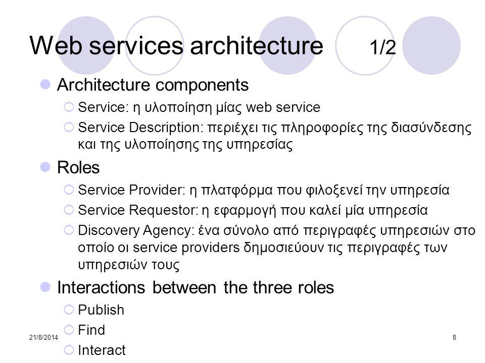 21/8/20148 Web services architecture 1/2 Architecture components  Service: η υλοποίηση μίας web service  Service Description: περιέχει τις πληροφορί