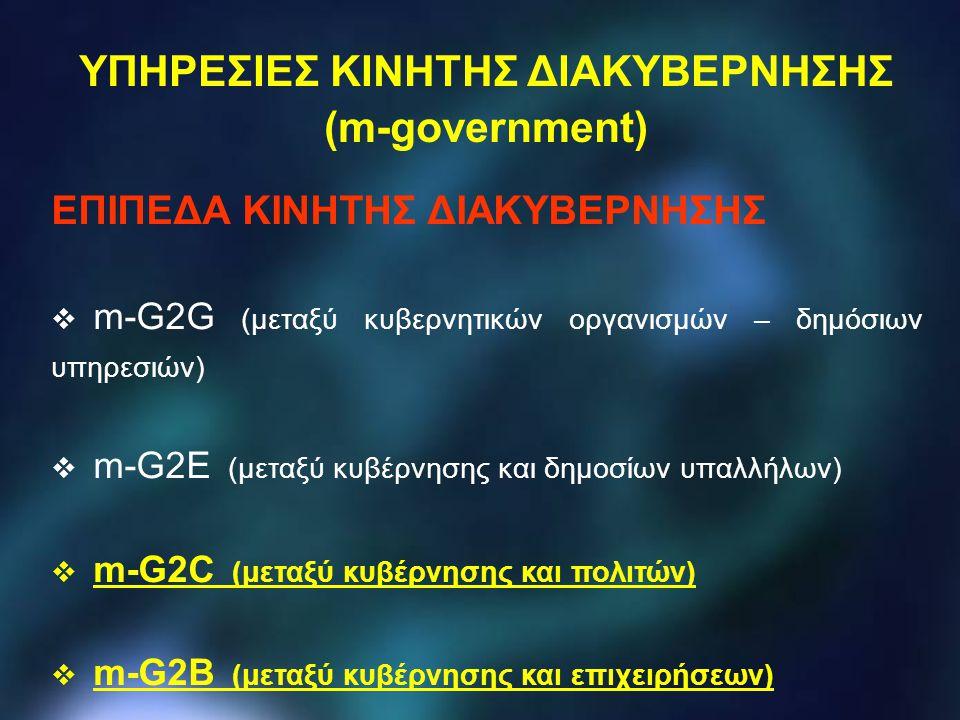 ΥΠΗΡΕΣΙΕΣ ΚΙΝΗΤΗΣ ΔΙΑΚΥΒΕΡΝΗΣΗΣ (m-government) ΕΠΙΠΕΔΑ ΚΙΝΗΤΗΣ ΔΙΑΚΥΒΕΡΝΗΣΗΣ  m-G2G (μεταξύ κυβερνητικών οργανισμών – δημόσιων υπηρεσιών)  m-G2E (με