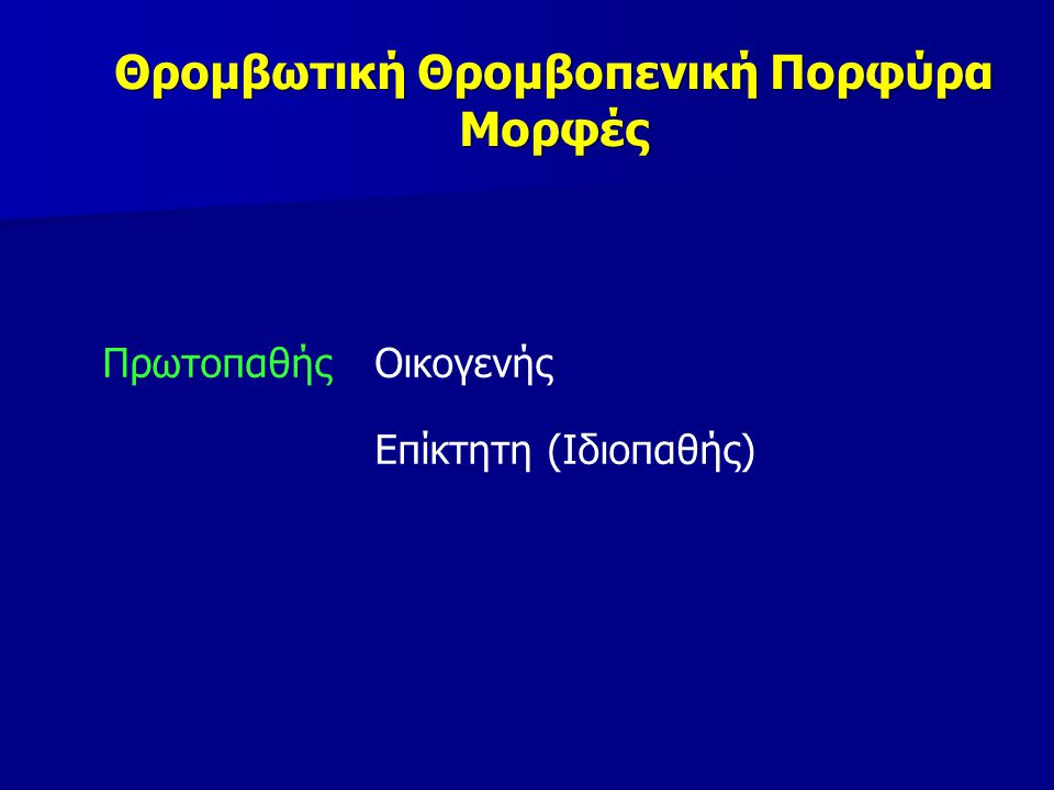 Θρομβωτική Θρομβοπενική Πορφύρα Μορφές Πρωτοπαθής Οικογενής Επίκτητη (Ιδιοπαθής)