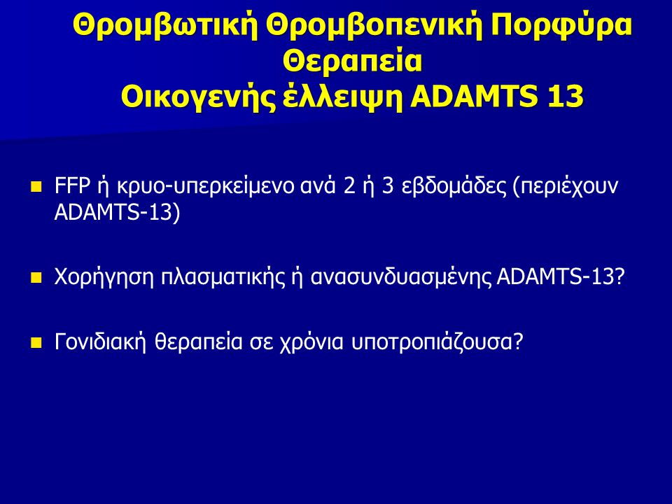 FFP ή κρυο-υπερκείμενο ανά 2 ή 3 εβδομάδες (περιέχουν ADAMTS-13) Χορήγηση πλασματικής ή ανασυνδυασμένης ΑDAMTS-13.