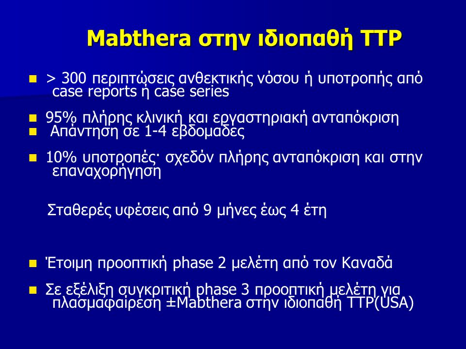 Mabthera στην ιδιοπαθή ΤΤΡ > 300 περιπτώσεις ανθεκτικής νόσου ή υποτροπής από case reports ή case series 95% πλήρης κλινική και εργαστηριακή ανταπόκριση Απάντηση σε 1-4 εβδομαδες 10% υποτροπές· σχεδόν πλήρης ανταπόκριση και στην επαναχορήγηση Σταθερές υφέσεις από 9 μήνες έως 4 έτη Έτοιμη προοπτική phase 2 μελέτη από τον Καναδά Σε εξέλιξη συγκριτική phase 3 προοπτική μελέτη για πλασμαφαίρεση ±Mabthera στην ιδιοπαθή ΤΤΡ(USA)