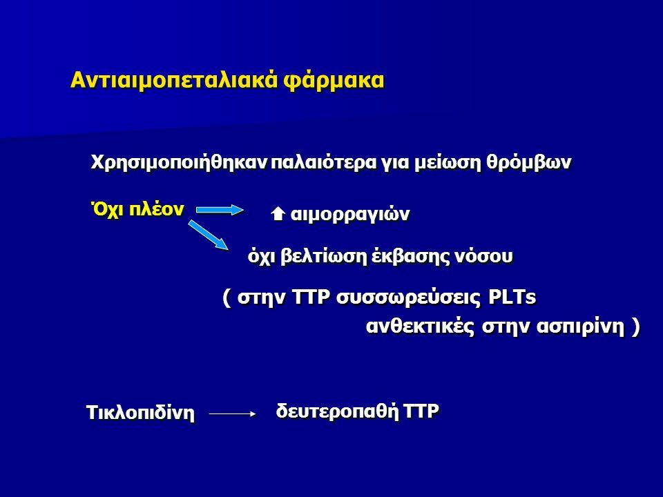 Αντιαιμοπεταλιακά φάρμακα Χρησιμοποιήθηκαν παλαιότερα για μείωση θρόμβων Όχι πλέον  αιμορραγιών όχι βελτίωση έκβασης νόσου Τικλοπιδίνη δευτεροπαθή TTP ( στην TTP συσσωρεύσεις PLTs ανθεκτικές στην ασπιρίνη ) ( στην TTP συσσωρεύσεις PLTs ανθεκτικές στην ασπιρίνη )