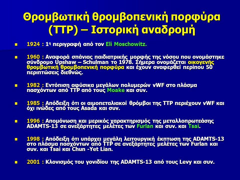 Παθοφυσιολογία TTP  Ανήκει στην οικογένεια των εξαρτώμενων από ψευδάργυρο & ασβέστιο πρωτεασών  Έχει αλληλουχίες αργινίνης – γλυκίνης – ασπαρτικού οξέος (RGD) & φέρει ομάδες που μοιάζουν με θρομβοσπονδίνη – 1  Ελέγχεται από γονίδιο στο χρωμόσωμα 9q34 & παράγεται κυρίως από τα ηπατοκύτταρα  Η δραστηριότητά της είναι χαμηλότερη σε ηπατικά νοσήματα, διάσπαρτα καρκινώματα, χρόνια μεταβολικά νοσήματα, χρόνια φλεγμονώδη νοσήματα, κύηση & νεογνά ADAMTS - 13