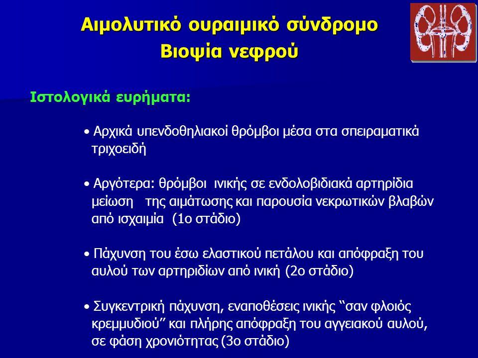 Αιμολυτικό ουραιμικό σύνδρομο Βιοψία νεφρού Ιστολογικά ευρήματα: Αρχικά υπενδοθηλιακοί θρόμβοι μέσα στα σπειραματικά τριχοειδή Αργότερα: θρόμβοι ινικής σε ενδολοβιδιακά αρτηρίδια μείωση της αιμάτωσης και παρουσία νεκρωτικών βλαβών από ισχαιμία (1ο στάδιο) Πάχυνση του έσω ελαστικού πετάλου και απόφραξη του αυλού των αρτηριδίων από ινική (2ο στάδιο) Συγκεντρική πάχυνση, εναποθέσεις ινικής ''σαν φλοιός κρεμμυδιού'' και πλήρης απόφραξη του αγγειακού αυλού, σε φάση χρονιότητας (3ο στάδιο)