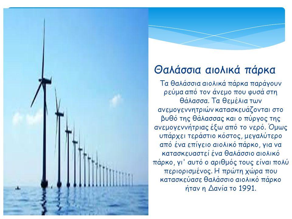 Θαλάσσια αιολικά πάρκα Τα θαλάσσια αιολικά πάρκα παράγουν ρεύμα από τον άνεμο που φυσά στη θάλασσα. Τα θεμέλια των ανεμογεννητριών κατασκευάζονται στο