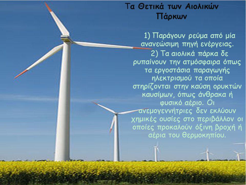 Τα θετικά και τα αρνητικά των αιολικών πάρκων 1) Παράγουν ρεύμα από μία ανανεώσιμη πηγή ενέργειας. 2) Τα αιολικά πάρκα δε ρυπαίνουν την ατμόσφαιρα όπω