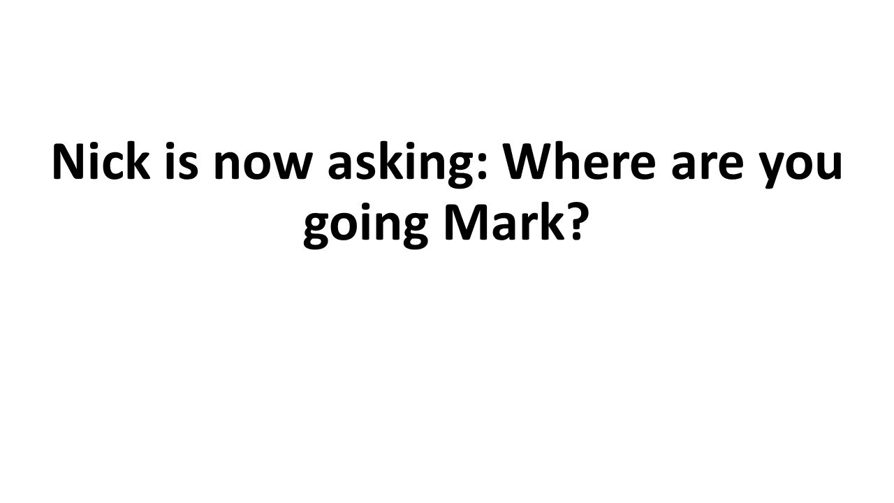 Nick is now asking: Where are you going Mark
