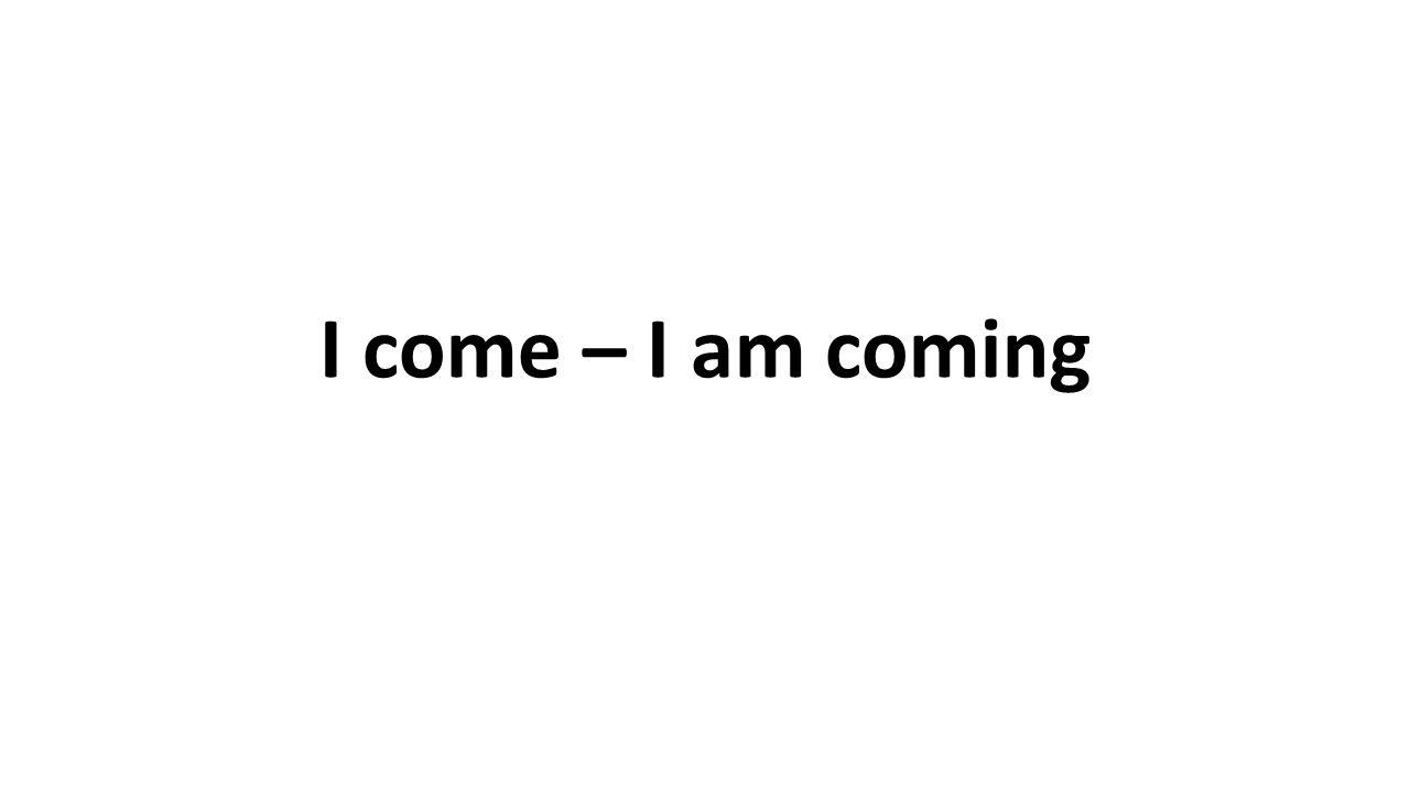 I come – I am coming