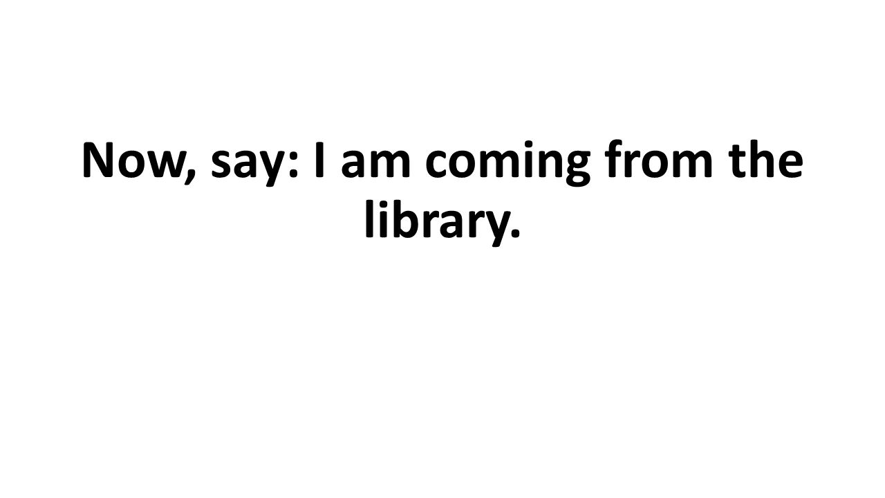 Now, say: I am coming from the library.