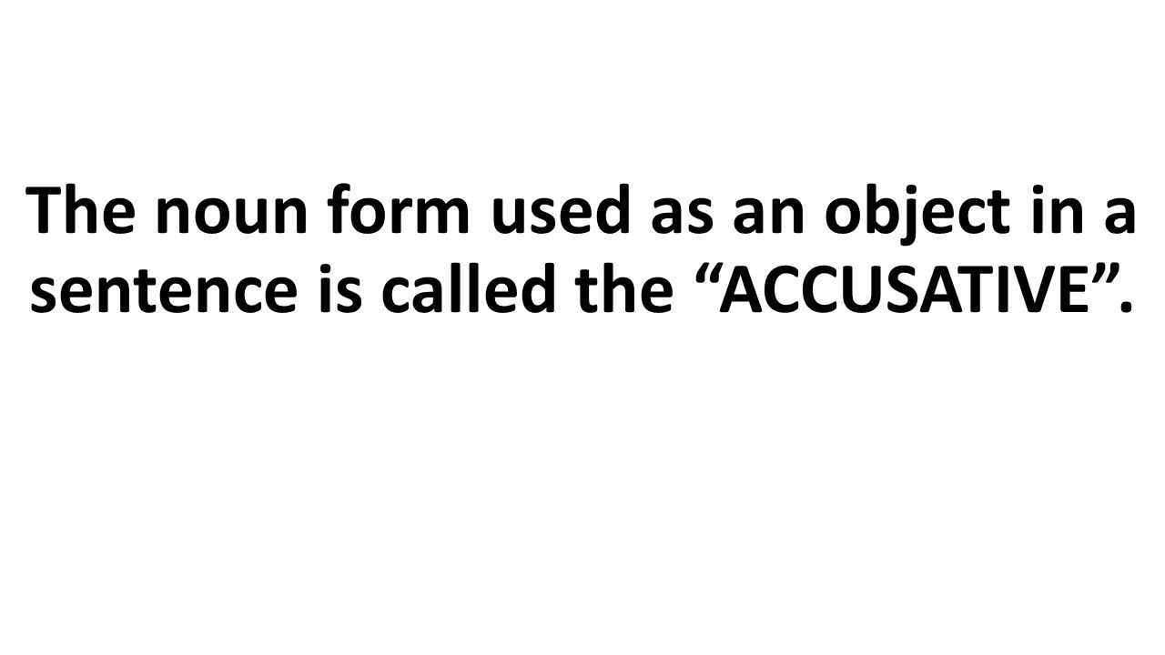 The noun form used as an object in a sentence is called the ACCUSATIVE .