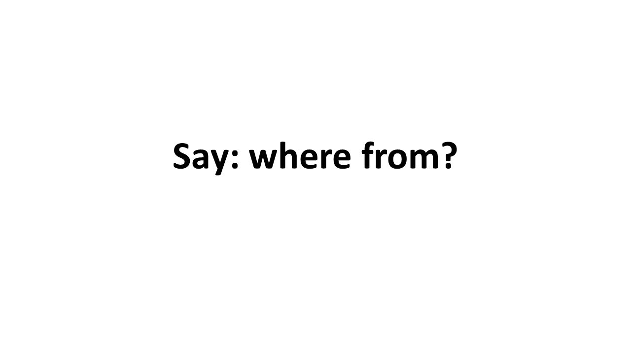 Say: where from