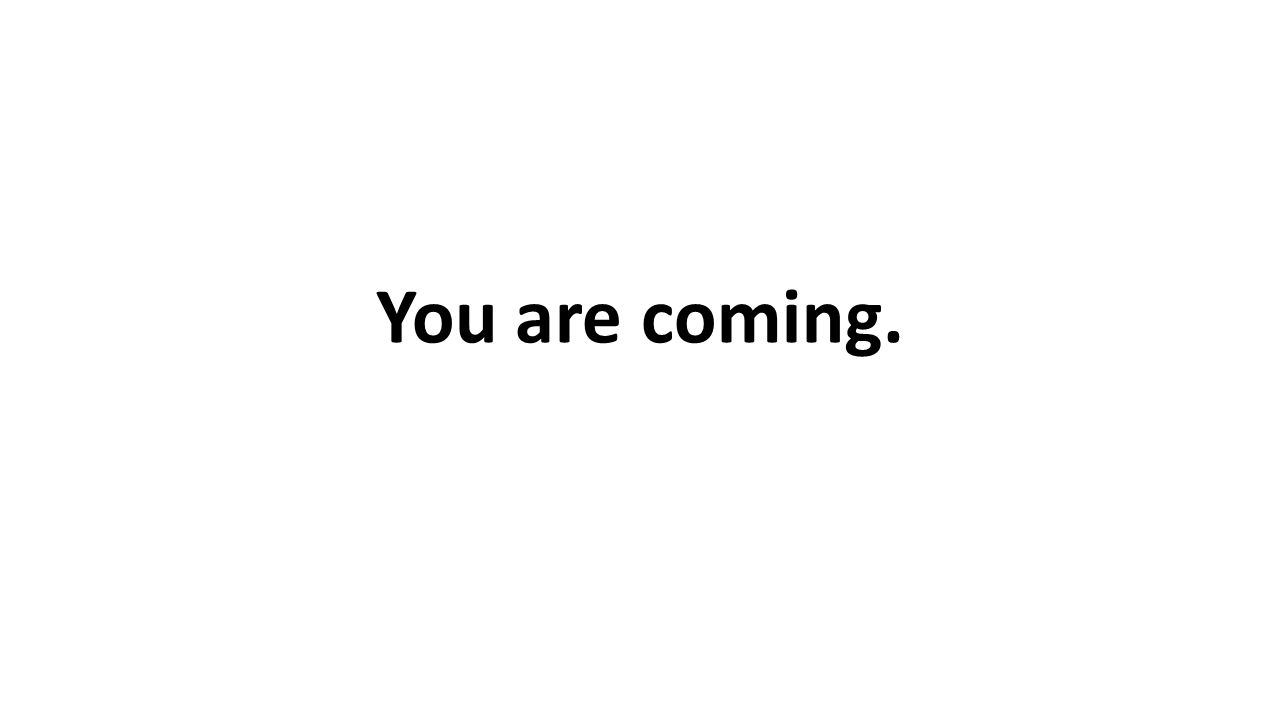 You are coming.