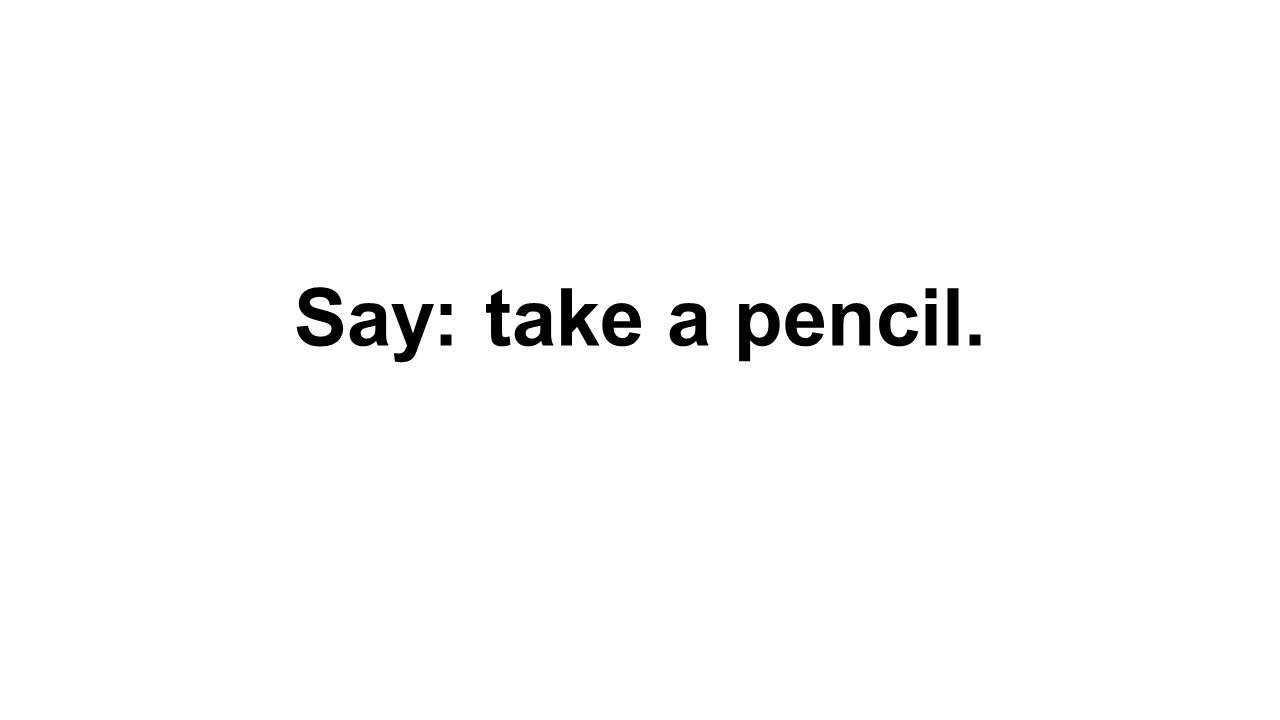 Say: take a pencil.