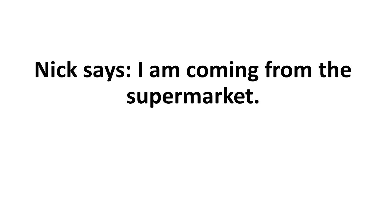 Nick says: I am coming from the supermarket.