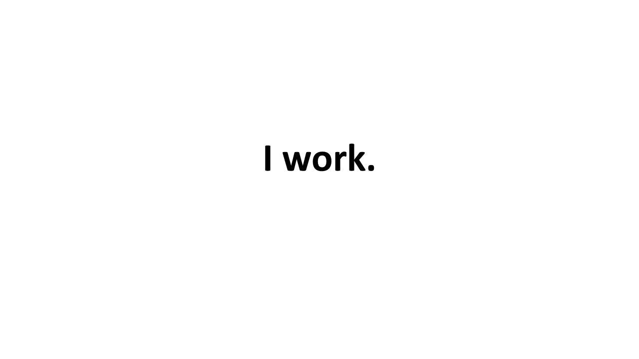 I work.