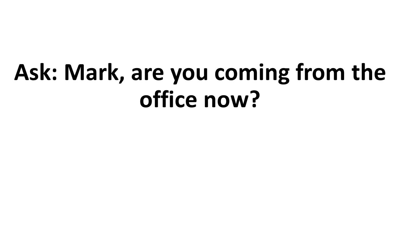 Ask: Mark, are you coming from the office now