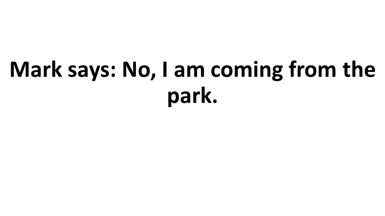 Mark says: No, I am coming from the park.